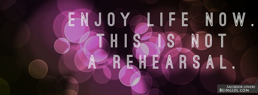 Enjoy life now. This is not a rehearsal.