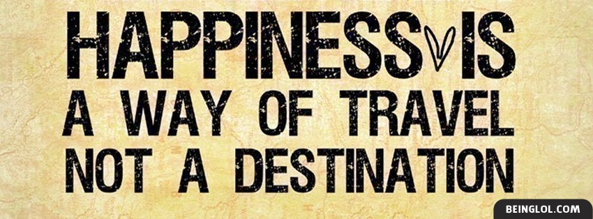 Happiness Is A Way Of Travel
