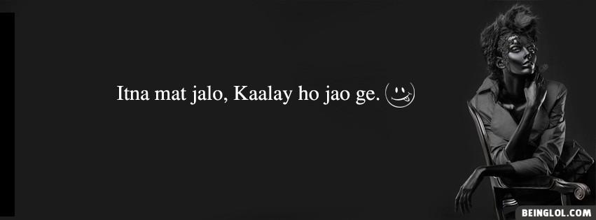 Itna Mat Jalo Kaalay Ho Jao Ge.