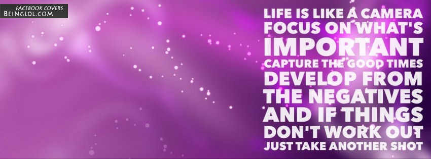 Life Is Like A Camera. Focus On What's Important. Facebook Covers