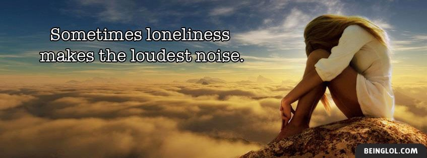 Sometimes Loneliness Makes The Loudest Noise