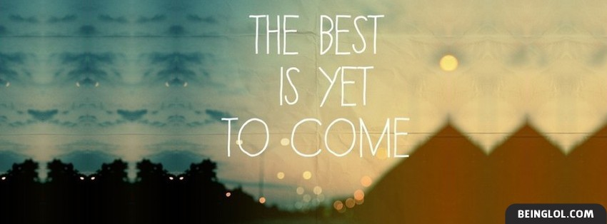 the best is yet to come facebook cover the best is yet to come