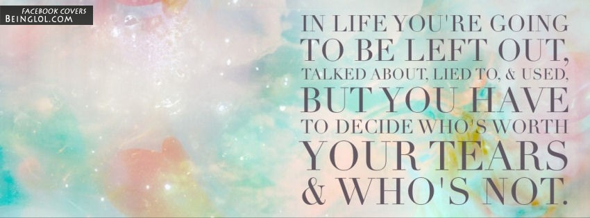 You Have To Decide Whos Worth Your Tears Facebook Covers