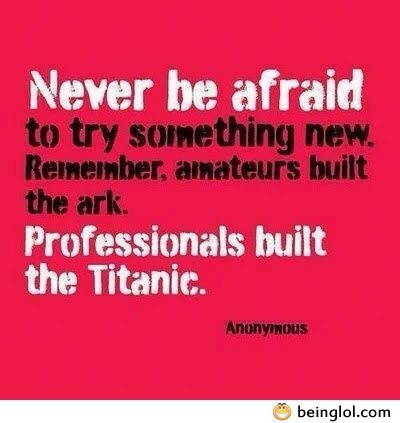 Never Be Afraid to Try Something
