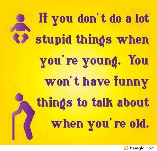 If You Don't Do Alot Stupid Things When You're Young